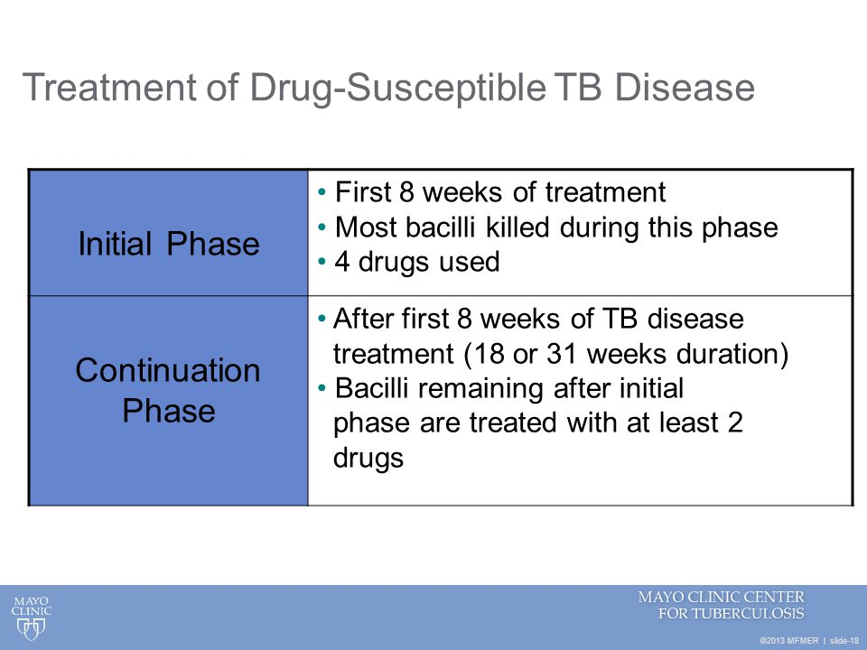 ©2013 MFMER | slide-18 Treatment of Drug-Susceptible TB Disease Initial Phase First 8 weeks of treatment Most bacilli killed during this phase 4 drugs