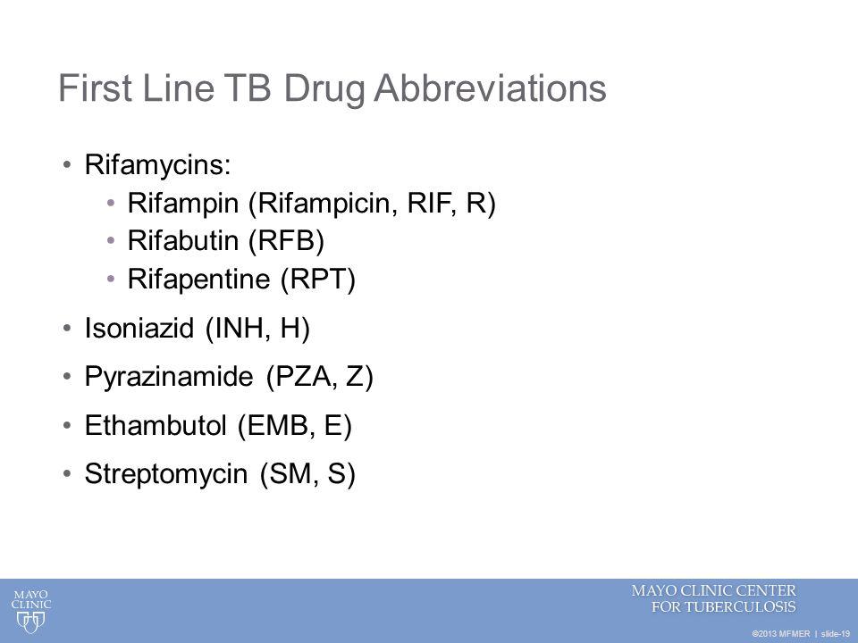 ©2013 MFMER | slide-19 First Line TB Drug Abbreviations Rifamycins: Rifampin (Rifampicin, RIF, R) Rifabutin (RFB) Rifapentine (RPT) Isoniazid (INH, H)