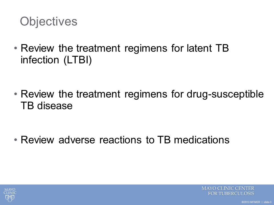 ©2013 MFMER | slide-3 Objectives Review the treatment regimens for latent TB infection (LTBI) Review the treatment regimens for drug-susceptible TB di