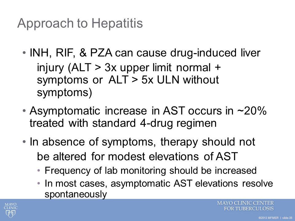 ©2013 MFMER | slide-35 Approach to Hepatitis INH, RIF, & PZA can cause drug-induced liver injury (ALT > 3x upper limit normal + symptoms or ALT > 5x U