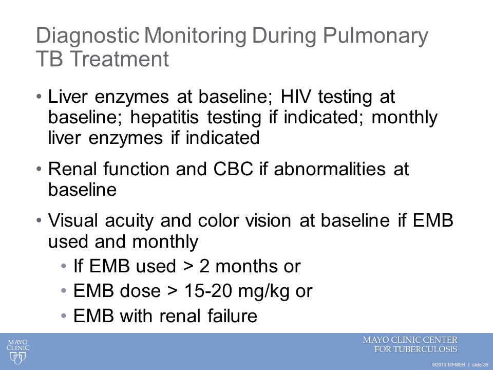 ©2013 MFMER | slide-39 Diagnostic Monitoring During Pulmonary TB Treatment Liver enzymes at baseline; HIV testing at baseline; hepatitis testing if in