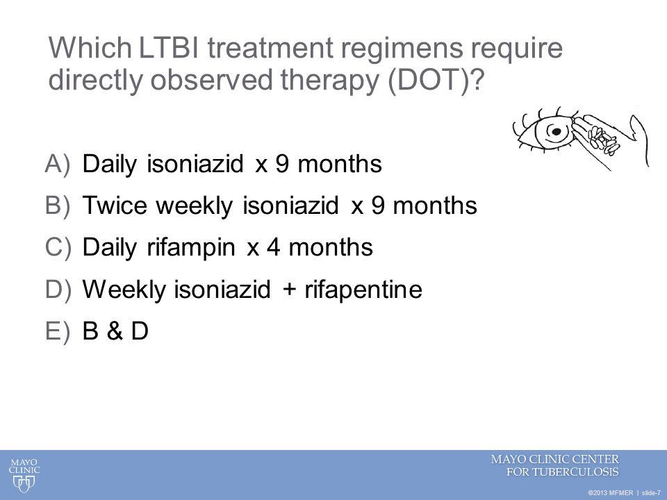 ©2013 MFMER | slide-8 Medication(s)Recommended Regimen IsoniazidPreferred: Isoniazid 300 mg daily x 9 months Medication(s)Recommended Regimen IsoniazidPreferred: Isoniazid 300 mg daily x 9 months Alternative: 300 mg daily x 6 months 900 mg twice weekly x 9 months (DOT) 900 mg twice weekly x 6 months (DOT) LTBI Treatment Regimens Medication(s)Recommended Regimen IsoniazidPreferred: Isoniazid 300 mg daily x 9 months Alternative: 300 mg daily x 6 months 900 mg twice weekly x 9 months (DOT) 900 mg twice weekly x 6 months (DOT) Isoniazid + RifapentineIsoniazid 900 mg weekly x 12 weeks (DOT) + Rifapentine once weekly x 12 weeks (DOT) 10-14 kg 300 mg 14.1-25 kg 450 mg 25.1-32 kg 600 mg 32.1-49.9 kg 750 mg >50 kg 900 mg (maximum dose) MMWR.