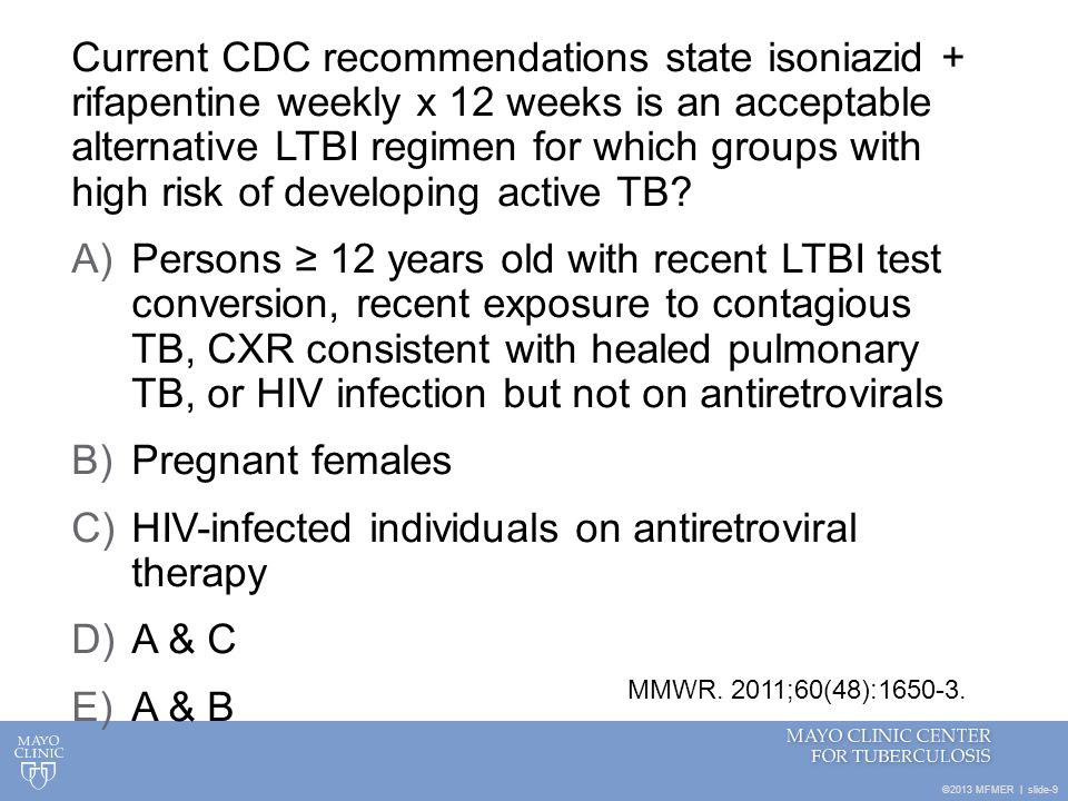 ©2013 MFMER | slide-9 Current CDC recommendations state isoniazid + rifapentine weekly x 12 weeks is an acceptable alternative LTBI regimen for which