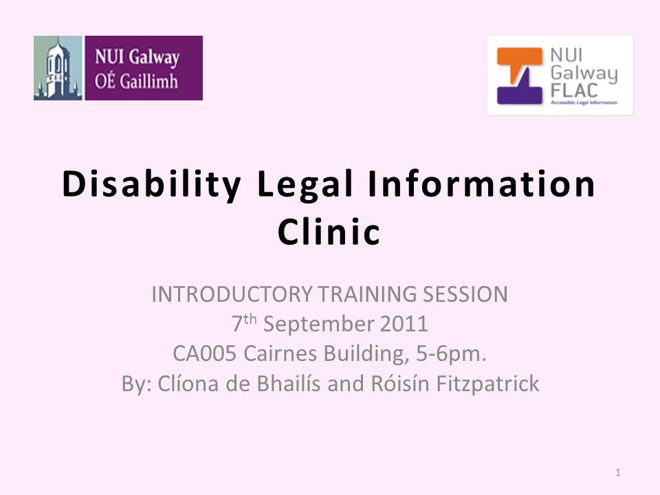 Disability Legal Information Clinic INTRODUCTORY TRAINING SESSION 7 th September 2011 CA005 Cairnes Building, 5-6pm. By: Clíona de Bhailís and Róisín