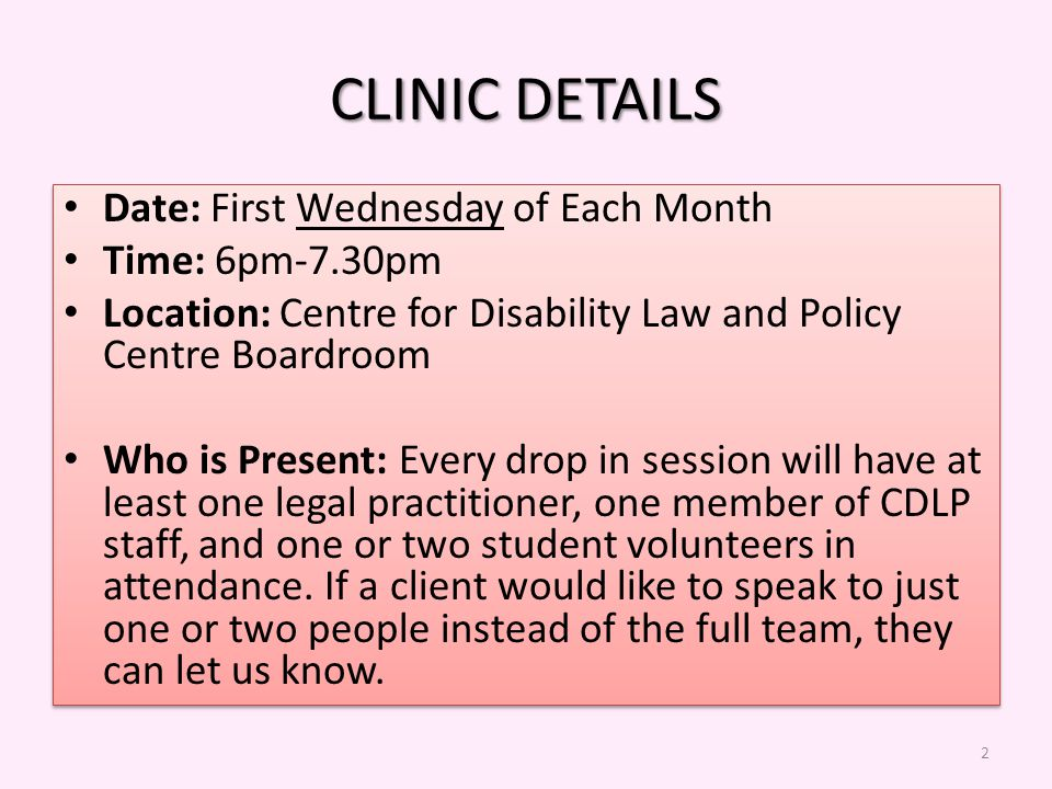 CLINIC DETAILS Date: First Wednesday of Each Month Time: 6pm-7.30pm Location: Centre for Disability Law and Policy Centre Boardroom Who is Present: Every drop in session will have at least one legal practitioner, one member of CDLP staff, and one or two student volunteers in attendance.