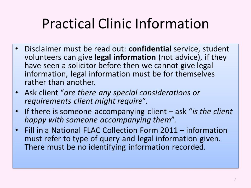 Practical Clinic Information Disclaimer must be read out: confidential service, student volunteers can give legal information (not advice), if they have seen a solicitor before then we cannot give legal information, legal information must be for themselves rather than another.