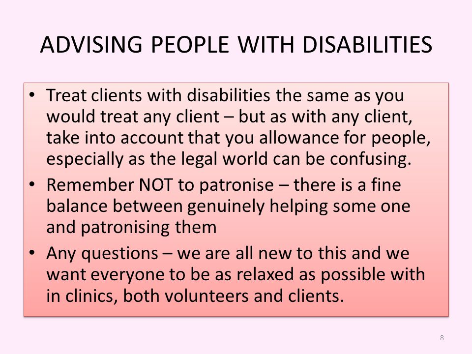 ADVISING PEOPLE WITH DISABILITIES Treat clients with disabilities the same as you would treat any client – but as with any client, take into account that you allowance for people, especially as the legal world can be confusing.