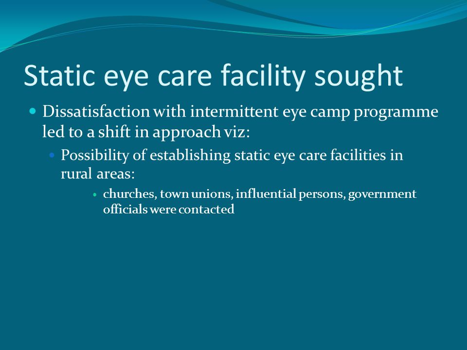Static eye care facility sought Dissatisfaction with intermittent eye camp programme led to a shift in approach viz: Possibility of establishing stati