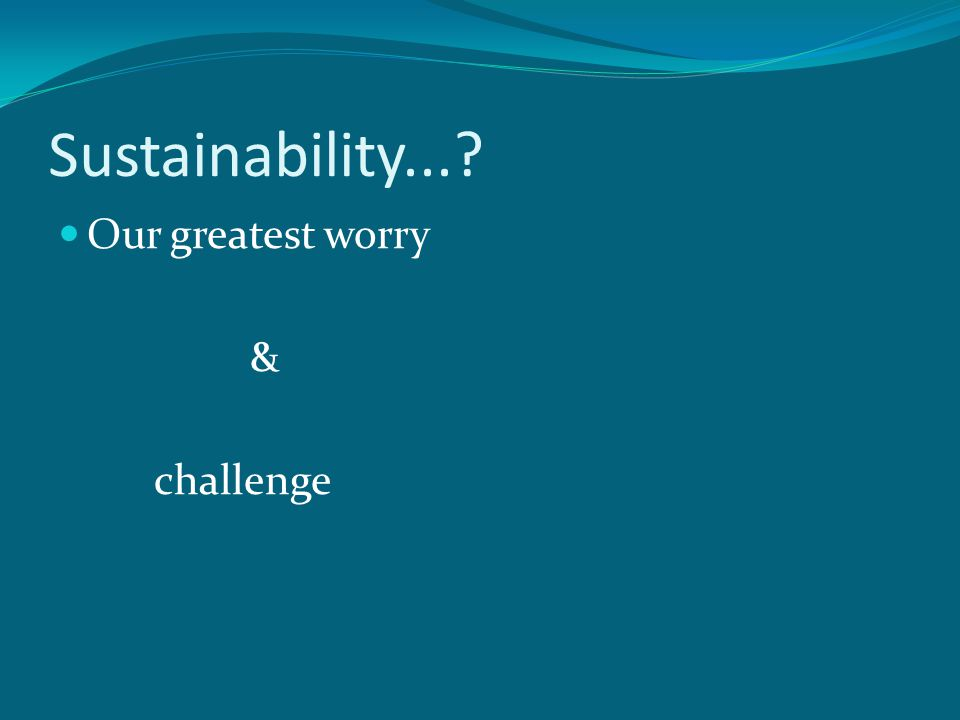 Sustainability...? Our greatest worry & challenge