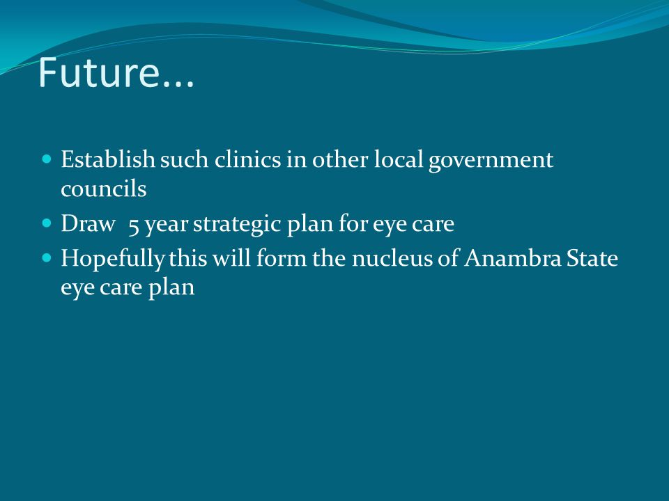 Future... Establish such clinics in other local government councils Draw 5 year strategic plan for eye care Hopefully this will form the nucleus of An