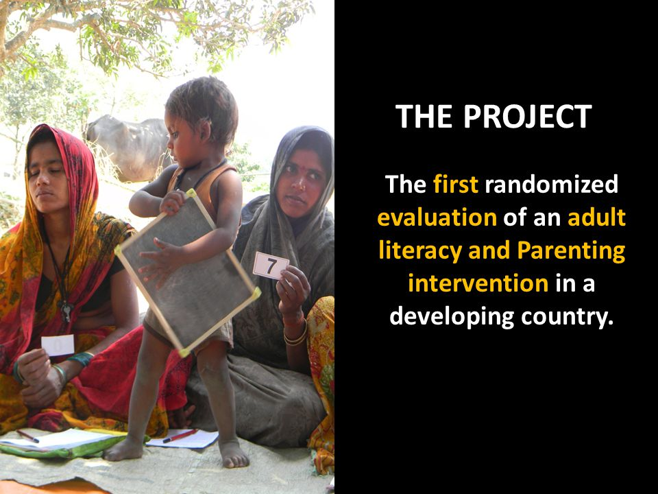 THE PROJECT The first randomized evaluation of an adult literacy and Parenting intervention in a developing country.