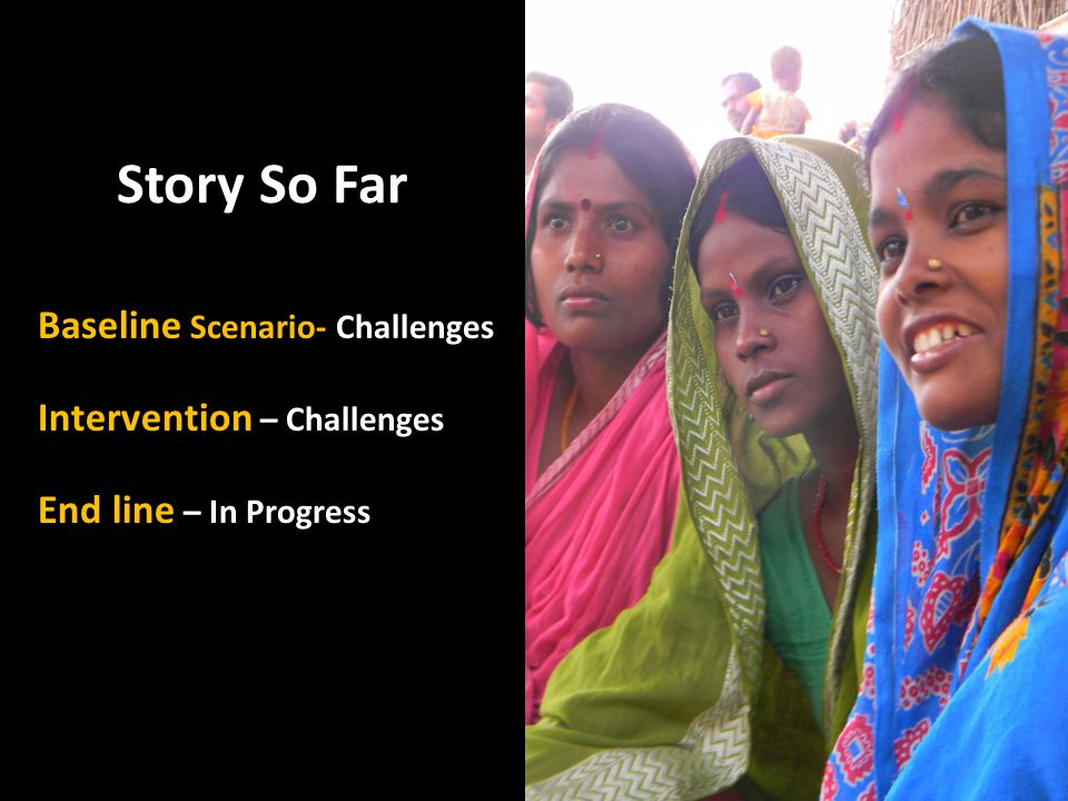 Story So Far Baseline Scenario- Challenges Intervention – Challenges End line – In Progress