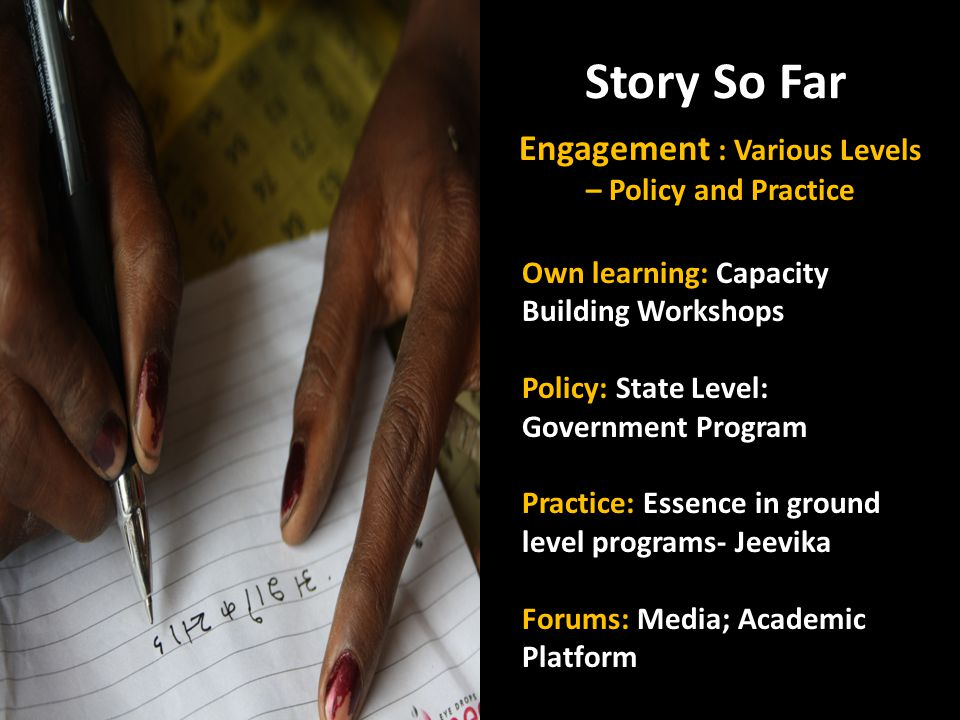 Story So Far Engagement : Various Levels – Policy and Practice Own learning: Capacity Building Workshops Policy: State Level: Government Program Pract