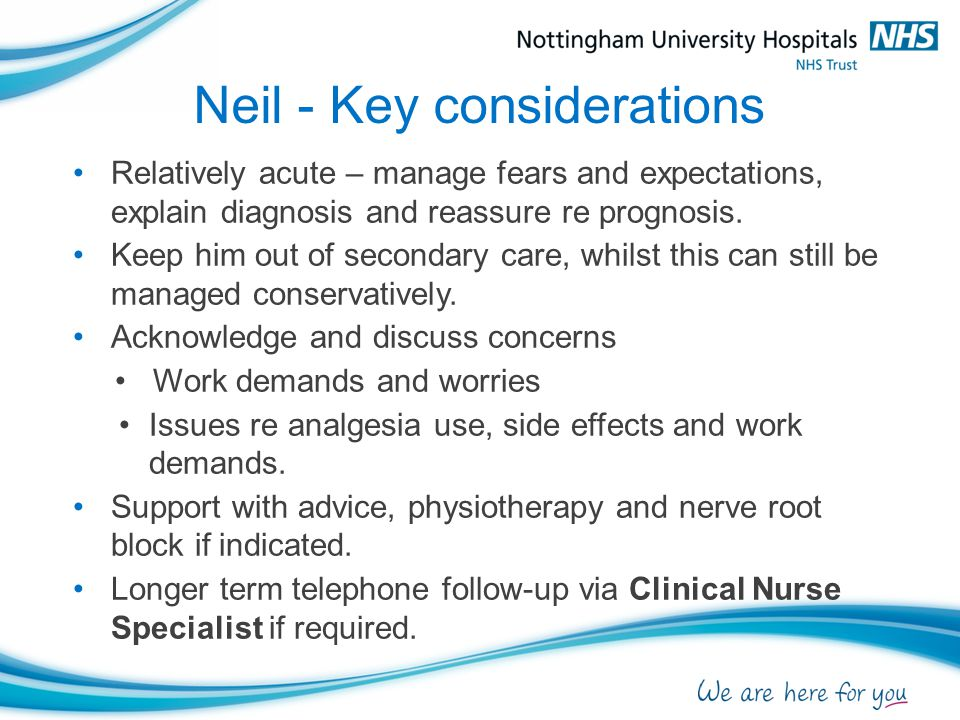 Neil - Key considerations Relatively acute – manage fears and expectations, explain diagnosis and reassure re prognosis. Keep him out of secondary car