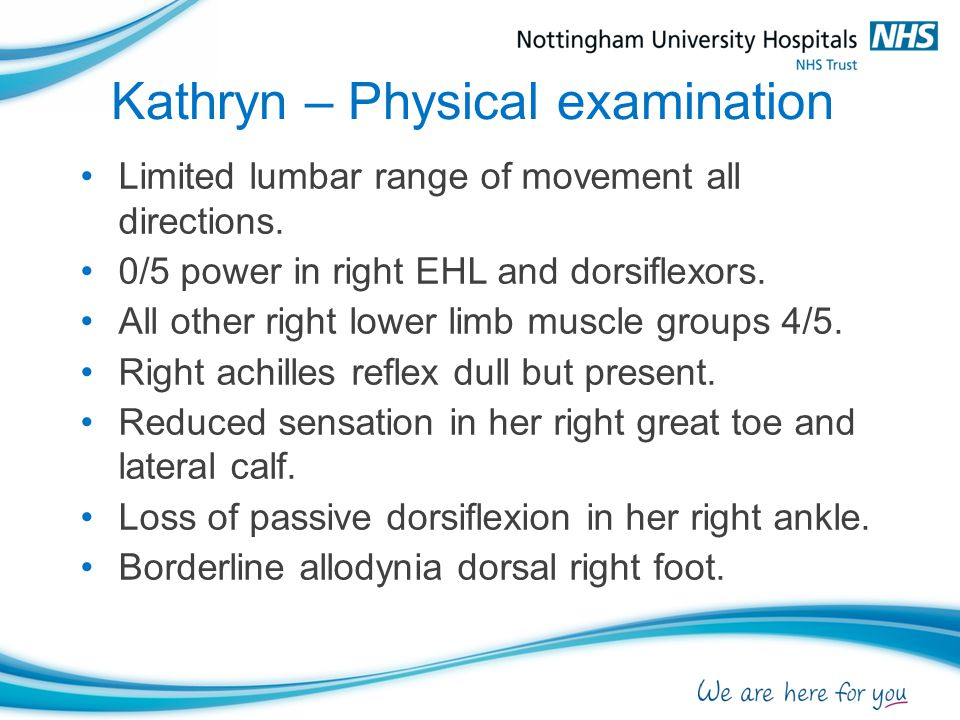 Kathryn – Physical examination Limited lumbar range of movement all directions. 0/5 power in right EHL and dorsiflexors. All other right lower limb mu