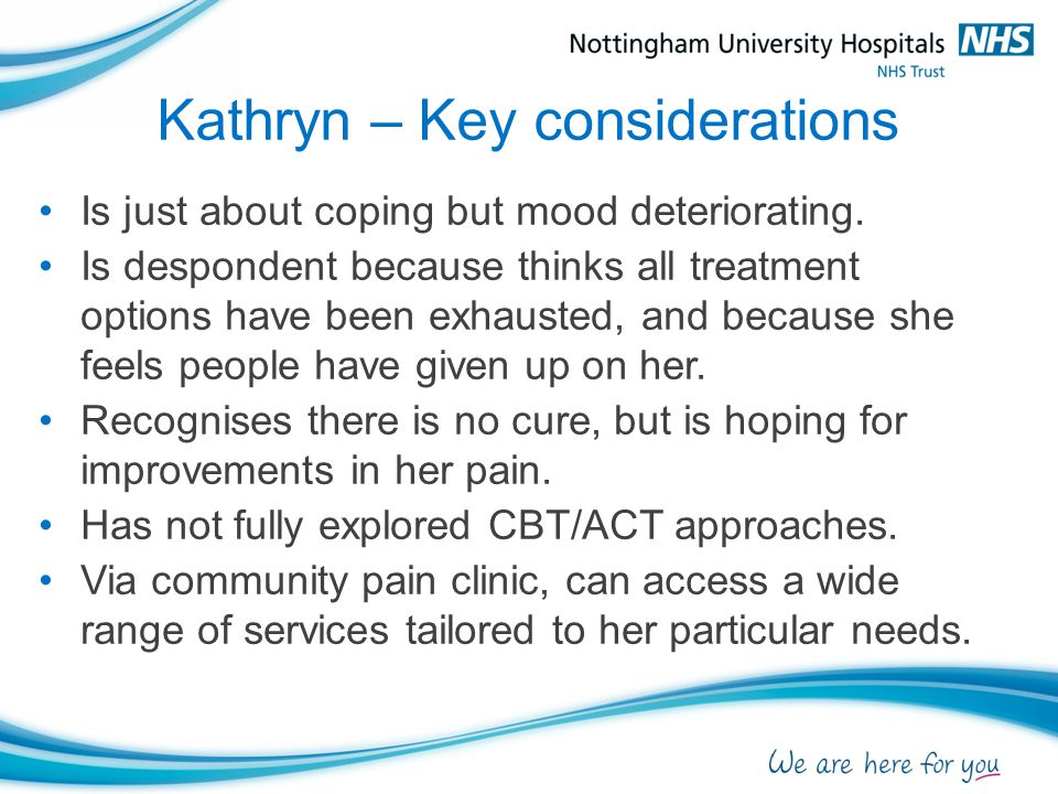 Kathryn – Key considerations Is just about coping but mood deteriorating. Is despondent because thinks all treatment options have been exhausted, and