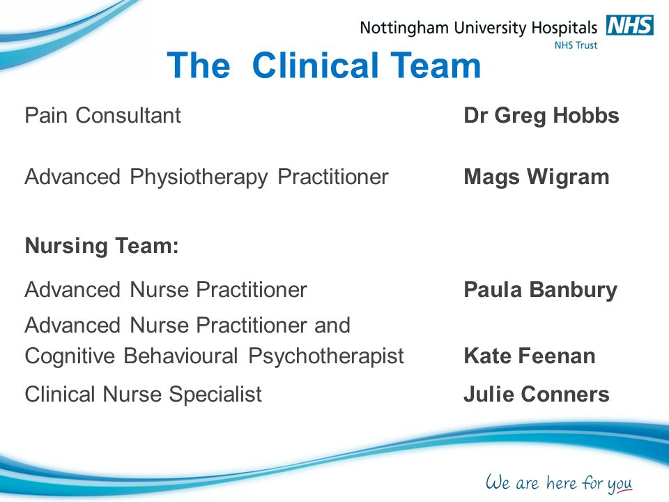 The Clinical Team Pain ConsultantDr Greg Hobbs Advanced Physiotherapy PractitionerMags Wigram Nursing Team: Advanced Nurse PractitionerPaula Banbury A