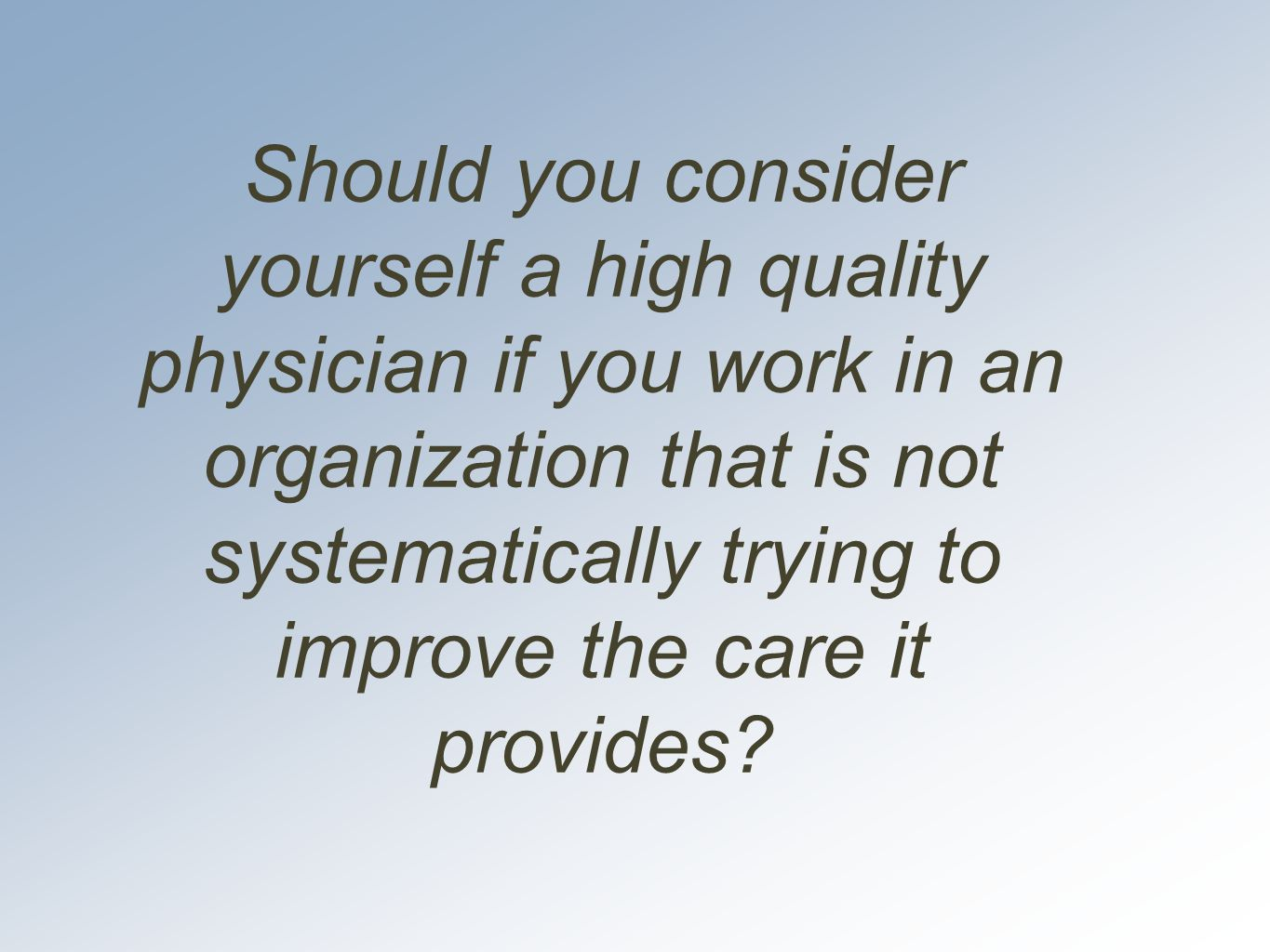 Should you consider yourself a high quality physician if you work in an organization that is not systematically trying to improve the care it provides