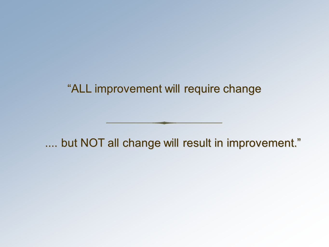 .... but NOT all change will result in improvement. ALL improvement will require change