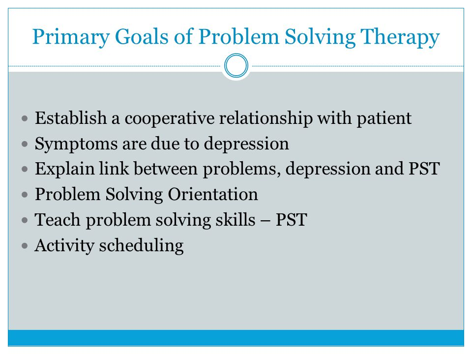 Primary Goals of Problem Solving Therapy Establish a cooperative relationship with patient Symptoms are due to depression Explain link between problems, depression and PST Problem Solving Orientation Teach problem solving skills – PST Activity scheduling