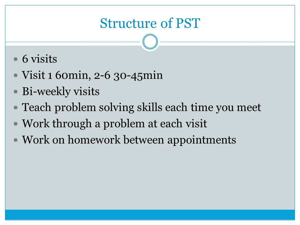 Structure of PST 6 visits Visit 1 60min, 2-6 30-45min Bi-weekly visits Teach problem solving skills each time you meet Work through a problem at each visit Work on homework between appointments