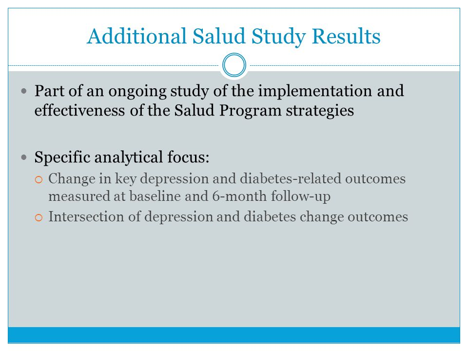 Additional Salud Study Results Part of an ongoing study of the implementation and effectiveness of the Salud Program strategies Specific analytical focus: Change in key depression and diabetes-related outcomes measured at baseline and 6-month follow-up Intersection of depression and diabetes change outcomes