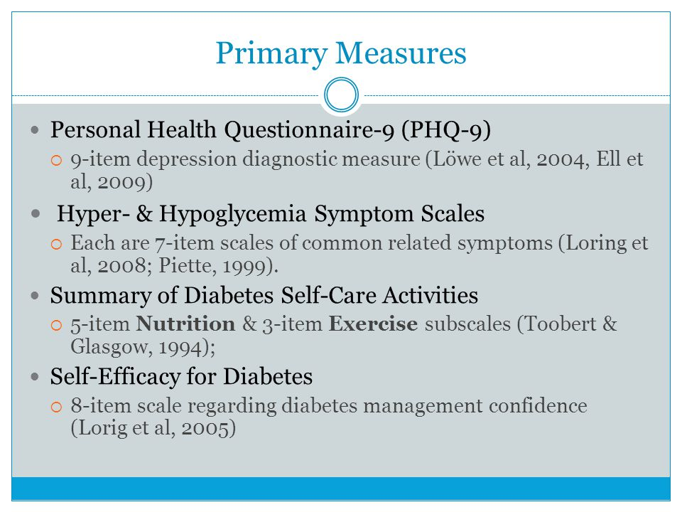 Primary Measures Personal Health Questionnaire-9 (PHQ-9) 9-item depression diagnostic measure (Löwe et al, 2004, Ell et al, 2009) Hyper- & Hypoglycemia Symptom Scales Each are 7-item scales of common related symptoms (Loring et al, 2008; Piette, 1999).