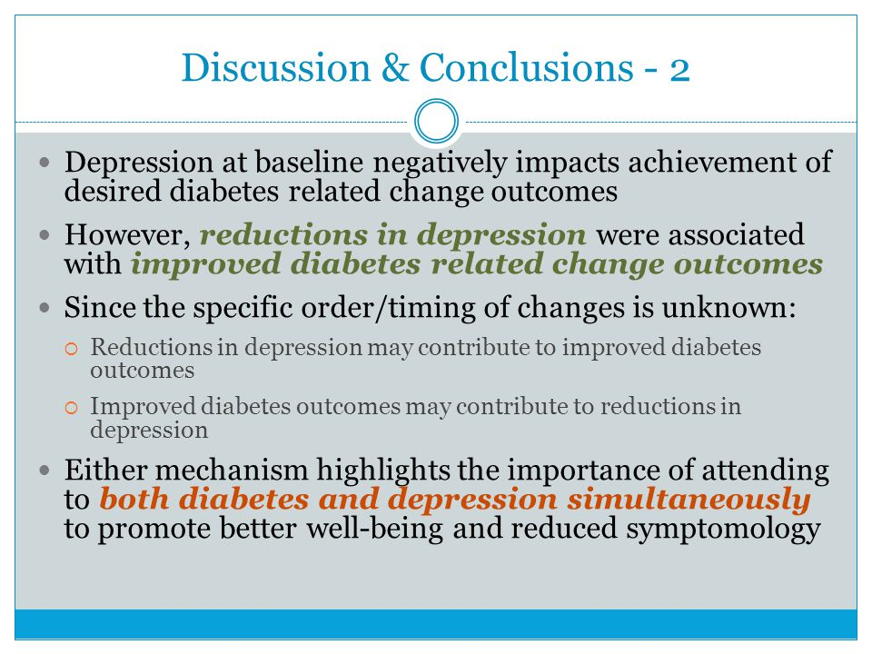 Discussion & Conclusions - 2 Depression at baseline negatively impacts achievement of desired diabetes related change outcomes However, reductions in depression were associated with improved diabetes related change outcomes Since the specific order/timing of changes is unknown: Reductions in depression may contribute to improved diabetes outcomes Improved diabetes outcomes may contribute to reductions in depression Either mechanism highlights the importance of attending to both diabetes and depression simultaneously to promote better well-being and reduced symptomology
