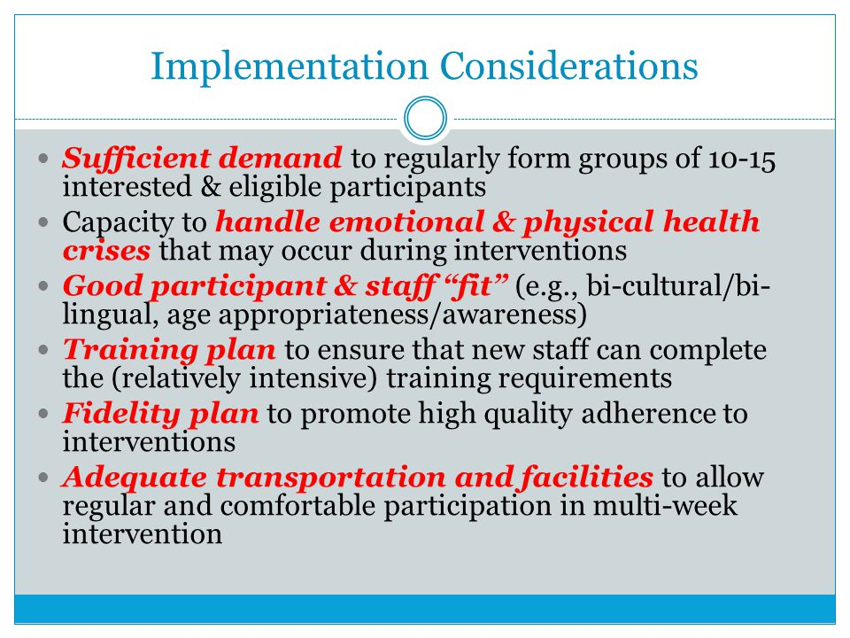 Implementation Considerations Sufficient demand to regularly form groups of 10-15 interested & eligible participants Capacity to handle emotional & physical health crises that may occur during interventions Good participant & staff fit (e.g., bi-cultural/bi- lingual, age appropriateness/awareness) Training plan to ensure that new staff can complete the (relatively intensive) training requirements Fidelity plan to promote high quality adherence to interventions Adequate transportation and facilities to allow regular and comfortable participation in multi-week intervention