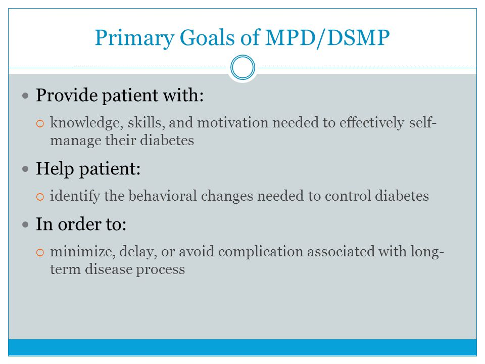 Primary Goals of MPD/DSMP Provide patient with: knowledge, skills, and motivation needed to effectively self- manage their diabetes Help patient: identify the behavioral changes needed to control diabetes In order to: minimize, delay, or avoid complication associated with long- term disease process