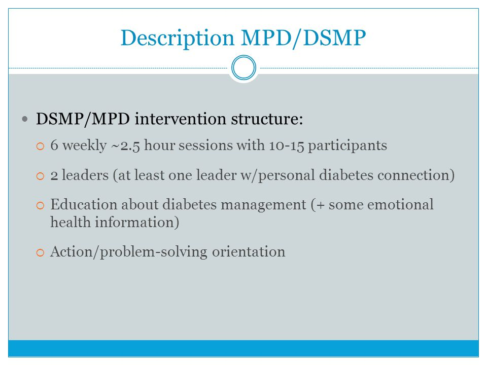 Description MPD/DSMP DSMP/MPD intervention structure: 6 weekly ~2.5 hour sessions with 10-15 participants 2 leaders (at least one leader w/personal diabetes connection) Education about diabetes management (+ some emotional health information) Action/problem-solving orientation