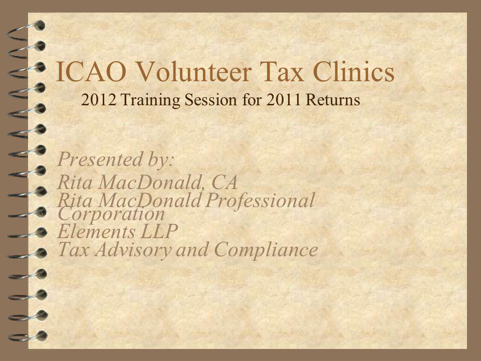 ICAO Volunteer Tax Clinics 2012 Training Session for 2011 Returns Presented by: Rita MacDonald, CA Rita MacDonald Professional Corporation Elements LLP Tax Advisory and Compliance