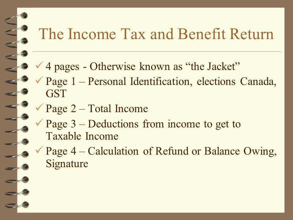 The Income Tax and Benefit Return 4 pages - Otherwise known as the Jacket Page 1 – Personal Identification, elections Canada, GST Page 2 – Total Income Page 3 – Deductions from income to get to Taxable Income Page 4 – Calculation of Refund or Balance Owing, Signature