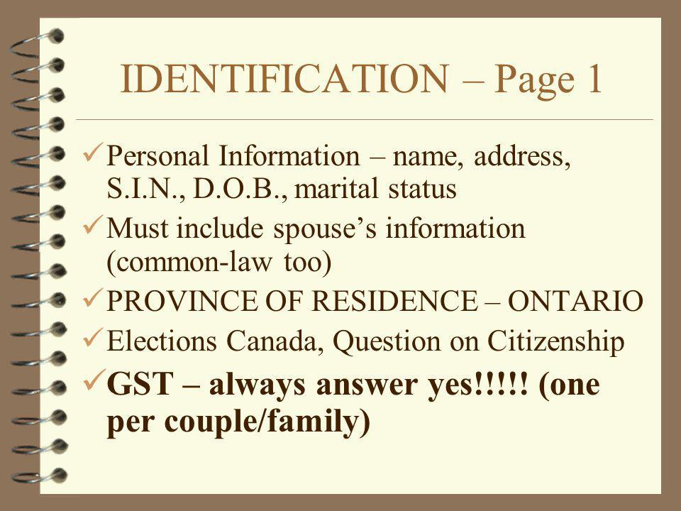 IDENTIFICATION – Page 1 Personal Information – name, address, S.I.N., D.O.B., marital status Must include spouses information (common-law too) PROVINCE OF RESIDENCE – ONTARIO Elections Canada, Question on Citizenship GST – always answer yes!!!!.