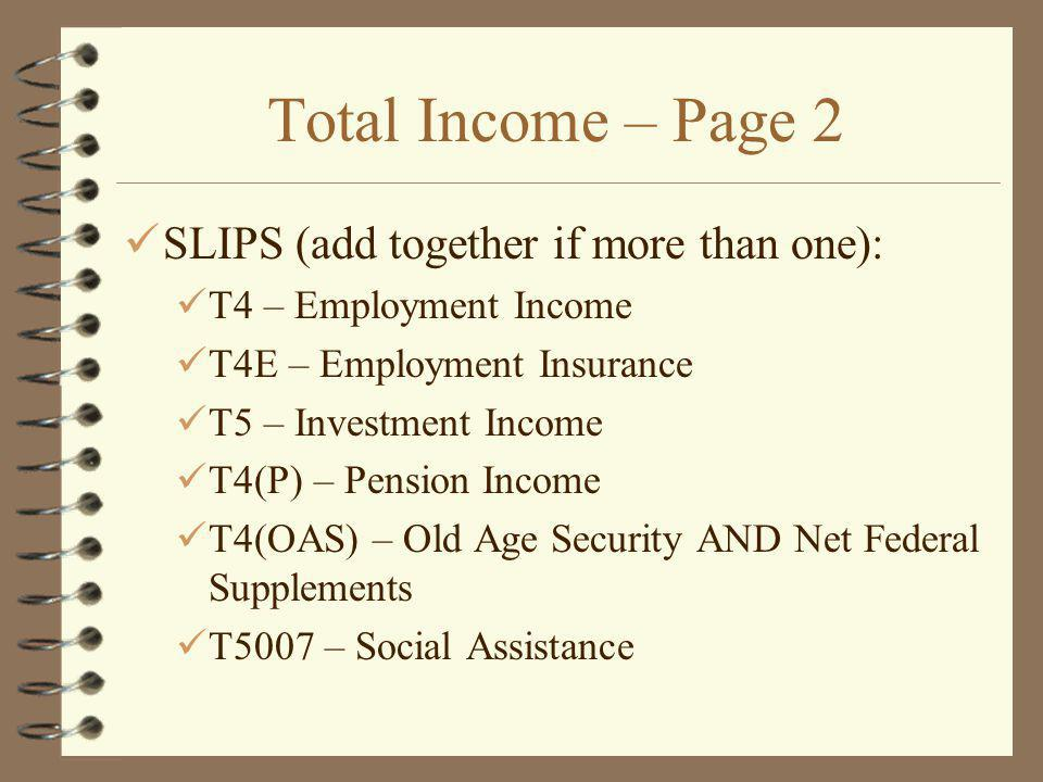 Total Income – Page 2 SLIPS (add together if more than one): T4 – Employment Income T4E – Employment Insurance T5 – Investment Income T4(P) – Pension Income T4(OAS) – Old Age Security AND Net Federal Supplements T5007 – Social Assistance