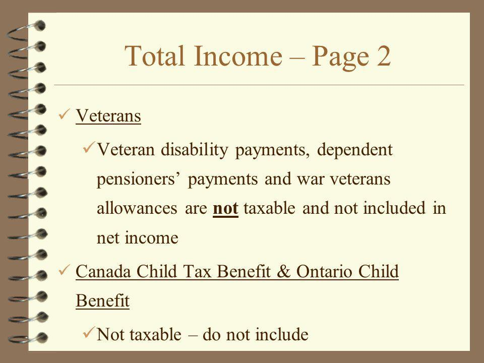 Total Income – Page 2 Veterans Veteran disability payments, dependent pensioners payments and war veterans allowances are not taxable and not included in net income Canada Child Tax Benefit & Ontario Child Benefit Not taxable – do not include