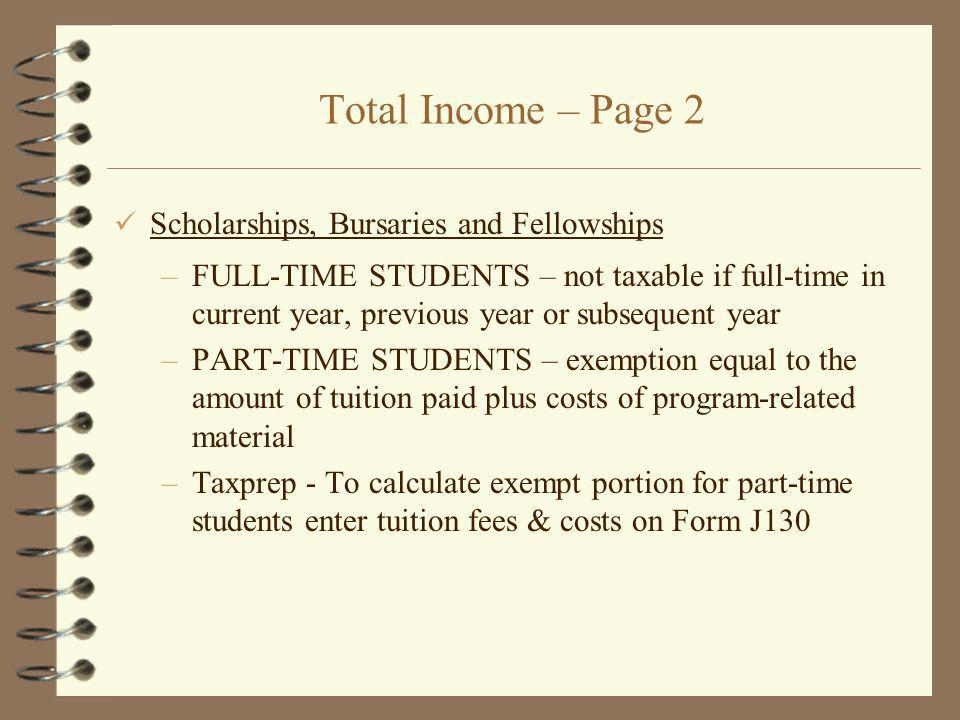 Total Income – Page 2 Scholarships, Bursaries and Fellowships –FULL-TIME STUDENTS – not taxable if full-time in current year, previous year or subsequent year –PART-TIME STUDENTS – exemption equal to the amount of tuition paid plus costs of program-related material –Taxprep - To calculate exempt portion for part-time students enter tuition fees & costs on Form J130