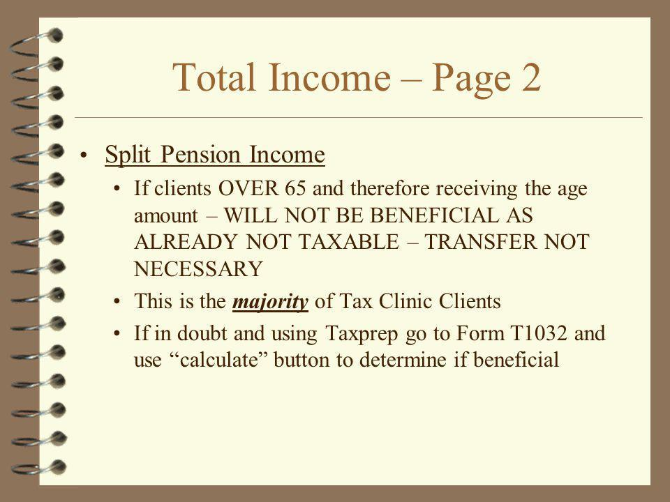 Total Income – Page 2 Split Pension Income If clients OVER 65 and therefore receiving the age amount – WILL NOT BE BENEFICIAL AS ALREADY NOT TAXABLE – TRANSFER NOT NECESSARY This is the majority of Tax Clinic Clients If in doubt and using Taxprep go to Form T1032 and use calculate button to determine if beneficial