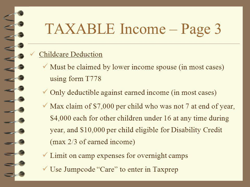TAXABLE Income – Page 3 Childcare Deduction Must be claimed by lower income spouse (in most cases) using form T778 Only deductible against earned income (in most cases) Max claim of $7,000 per child who was not 7 at end of year, $4,000 each for other children under 16 at any time during year, and $10,000 per child eligible for Disability Credit (max 2/3 of earned income) Limit on camp expenses for overnight camps Use Jumpcode Care to enter in Taxprep