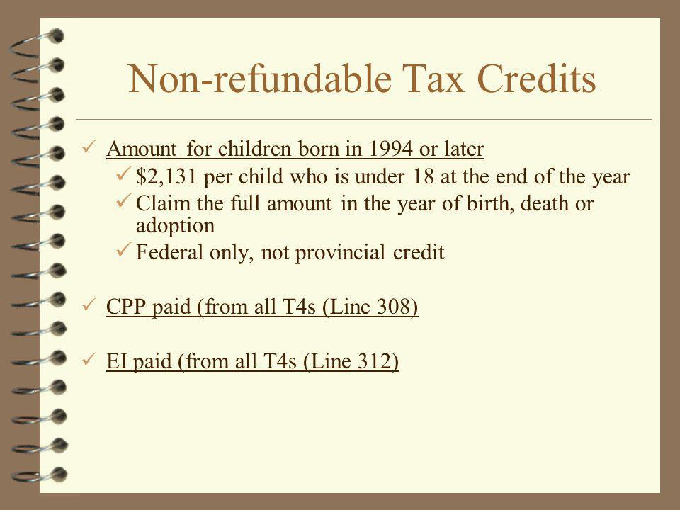 Non-refundable Tax Credits Amount for children born in 1994 or later $2,131 per child who is under 18 at the end of the year Claim the full amount in the year of birth, death or adoption Federal only, not provincial credit CPP paid (from all T4s (Line 308) EI paid (from all T4s (Line 312)
