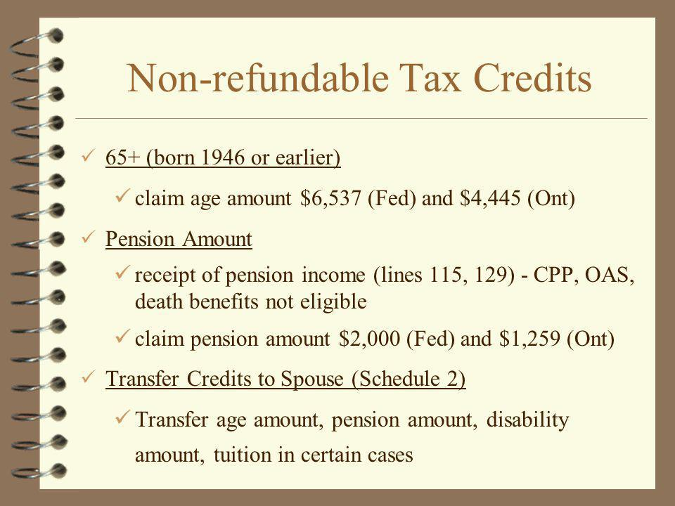 Non-refundable Tax Credits 65+ (born 1946 or earlier) claim age amount $6,537 (Fed) and $4,445 (Ont) Pension Amount receipt of pension income (lines 115, 129) - CPP, OAS, death benefits not eligible claim pension amount $2,000 (Fed) and $1,259 (Ont) Transfer Credits to Spouse (Schedule 2) Transfer age amount, pension amount, disability amount, tuition in certain cases