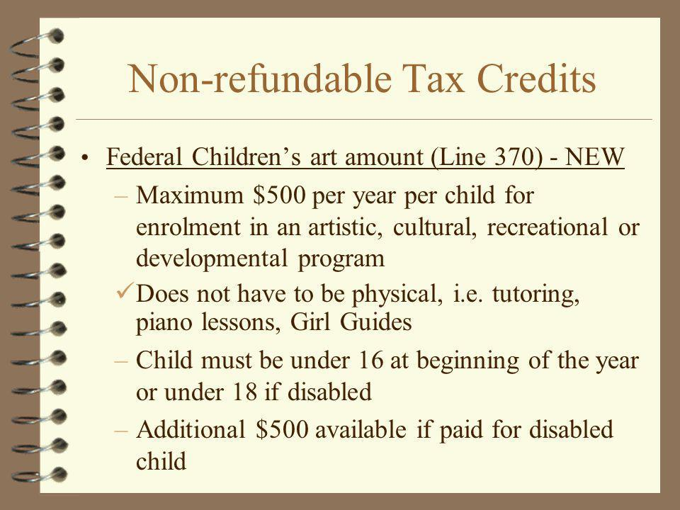 Non-refundable Tax Credits Federal Childrens art amount (Line 370) - NEW –Maximum $500 per year per child for enrolment in an artistic, cultural, recreational or developmental program Does not have to be physical, i.e.