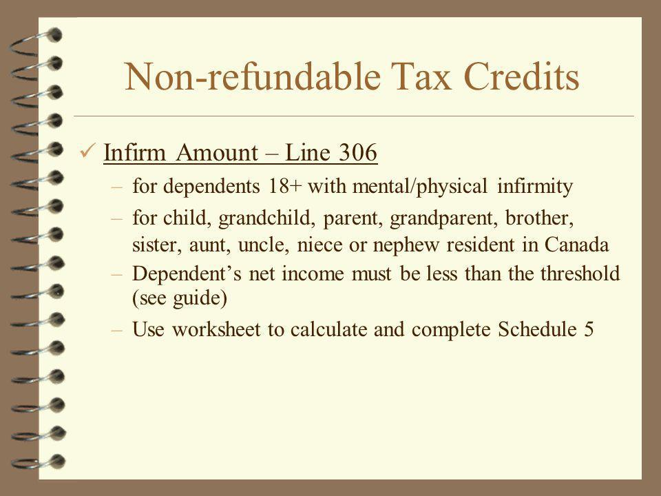 Non-refundable Tax Credits Infirm Amount – Line 306 –for dependents 18+ with mental/physical infirmity –for child, grandchild, parent, grandparent, brother, sister, aunt, uncle, niece or nephew resident in Canada –Dependents net income must be less than the threshold (see guide) –Use worksheet to calculate and complete Schedule 5