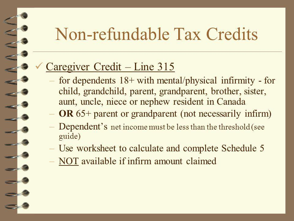 Non-refundable Tax Credits Caregiver Credit – Line 315 –for dependents 18+ with mental/physical infirmity - for child, grandchild, parent, grandparent, brother, sister, aunt, uncle, niece or nephew resident in Canada –OR 65+ parent or grandparent (not necessarily infirm) –Dependents net income must be less than the threshold (see guide) –Use worksheet to calculate and complete Schedule 5 –NOT available if infirm amount claimed