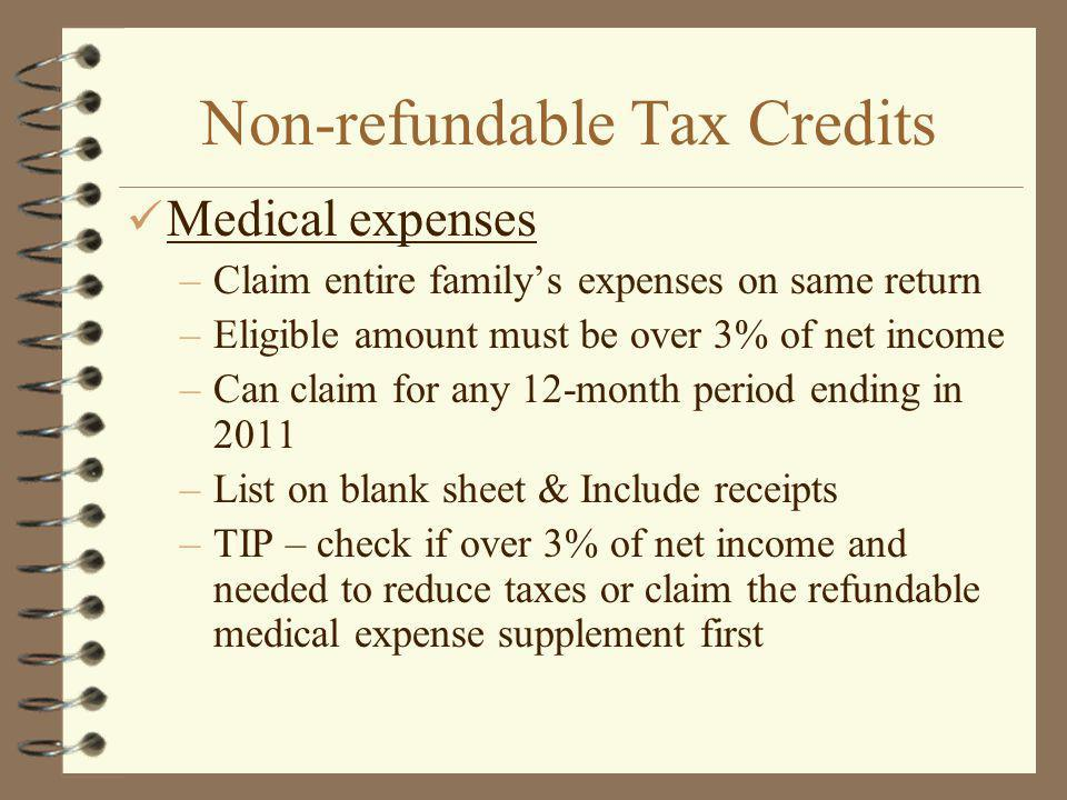 Non-refundable Tax Credits Medical expenses –Claim entire familys expenses on same return –Eligible amount must be over 3% of net income –Can claim for any 12-month period ending in 2011 –List on blank sheet & Include receipts –TIP – check if over 3% of net income and needed to reduce taxes or claim the refundable medical expense supplement first