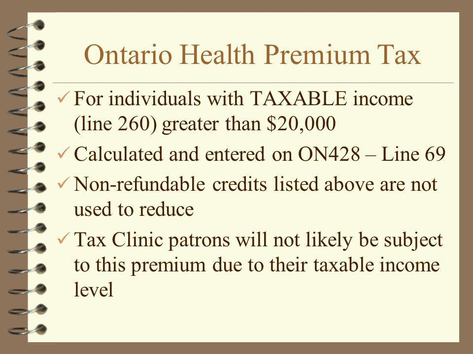 Ontario Health Premium Tax For individuals with TAXABLE income (line 260) greater than $20,000 Calculated and entered on ON428 – Line 69 Non-refundable credits listed above are not used to reduce Tax Clinic patrons will not likely be subject to this premium due to their taxable income level