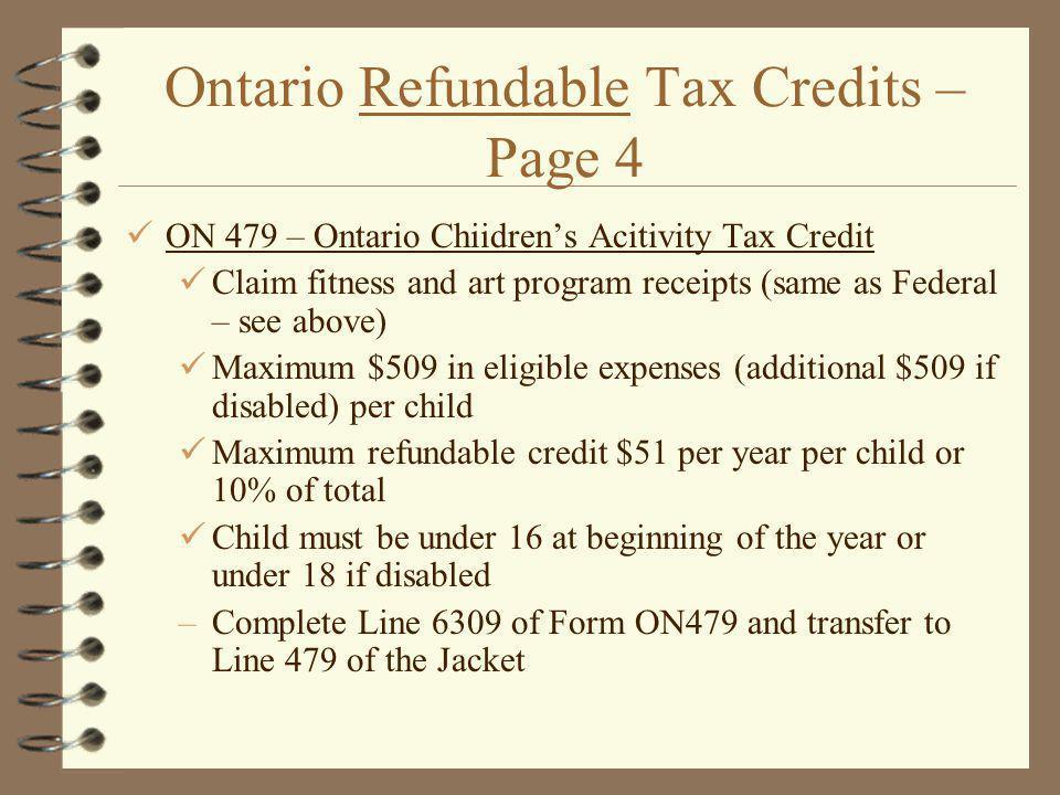 Ontario Refundable Tax Credits – Page 4 ON 479 – Ontario Chiidrens Acitivity Tax Credit Claim fitness and art program receipts (same as Federal – see above) Maximum $509 in eligible expenses (additional $509 if disabled) per child Maximum refundable credit $51 per year per child or 10% of total Child must be under 16 at beginning of the year or under 18 if disabled –Complete Line 6309 of Form ON479 and transfer to Line 479 of the Jacket