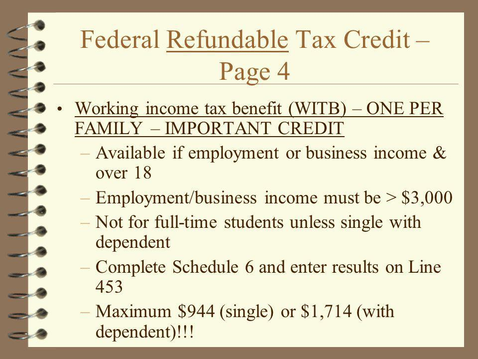 Federal Refundable Tax Credit – Page 4 Working income tax benefit (WITB) – ONE PER FAMILY – IMPORTANT CREDIT –Available if employment or business income & over 18 –Employment/business income must be > $3,000 –Not for full-time students unless single with dependent –Complete Schedule 6 and enter results on Line 453 –Maximum $944 (single) or $1,714 (with dependent)!!!