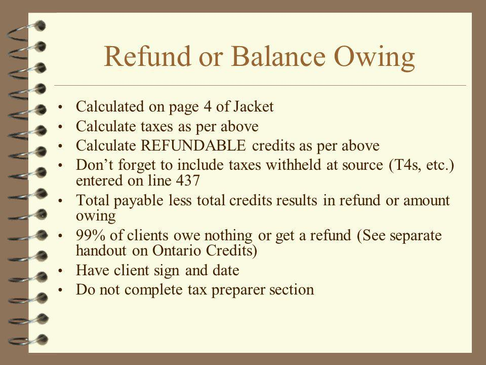 Refund or Balance Owing Calculated on page 4 of Jacket Calculate taxes as per above Calculate REFUNDABLE credits as per above Dont forget to include taxes withheld at source (T4s, etc.) entered on line 437 Total payable less total credits results in refund or amount owing 99% of clients owe nothing or get a refund (See separate handout on Ontario Credits) Have client sign and date Do not complete tax preparer section