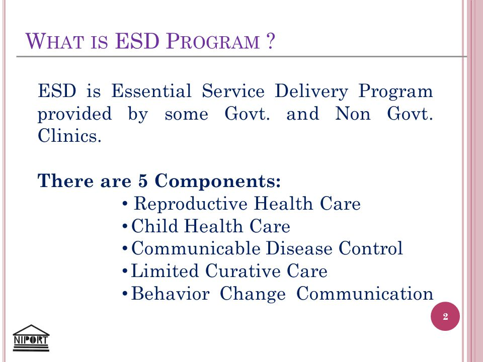 W HAT IS ESD P ROGRAM ? ESD is Essential Service Delivery Program provided by some Govt. and Non Govt. Clinics. There are 5 Components: Reproductive H